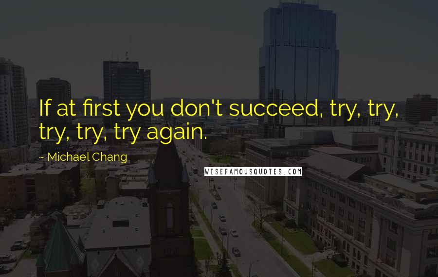 Michael Chang quotes: If at first you don't succeed, try, try, try, try, try again.