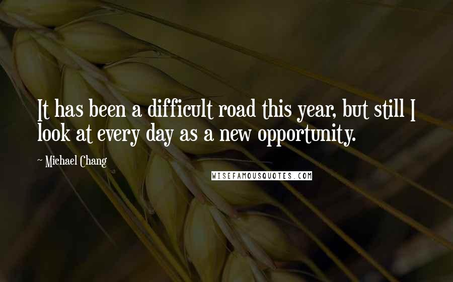 Michael Chang quotes: It has been a difficult road this year, but still I look at every day as a new opportunity.