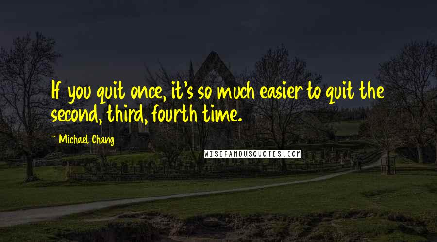 Michael Chang quotes: If you quit once, it's so much easier to quit the second, third, fourth time.