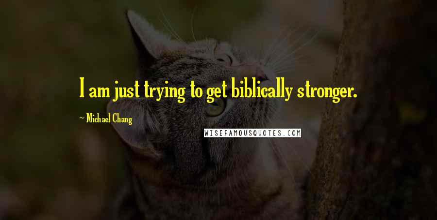Michael Chang quotes: I am just trying to get biblically stronger.