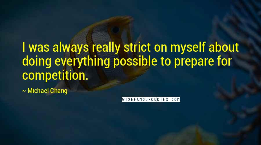 Michael Chang quotes: I was always really strict on myself about doing everything possible to prepare for competition.