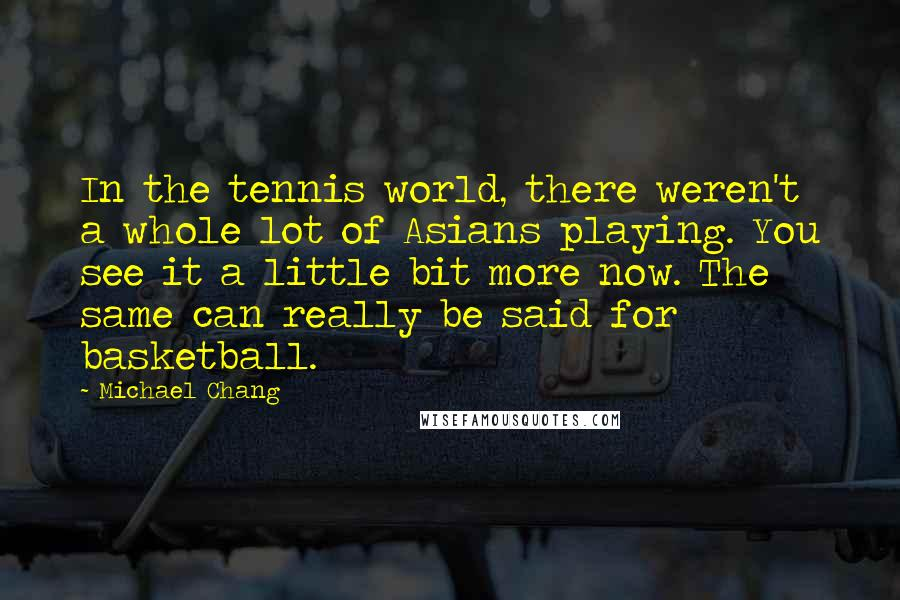 Michael Chang quotes: In the tennis world, there weren't a whole lot of Asians playing. You see it a little bit more now. The same can really be said for basketball.