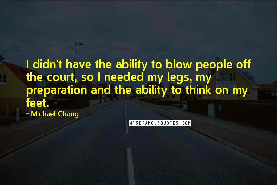 Michael Chang quotes: I didn't have the ability to blow people off the court, so I needed my legs, my preparation and the ability to think on my feet.