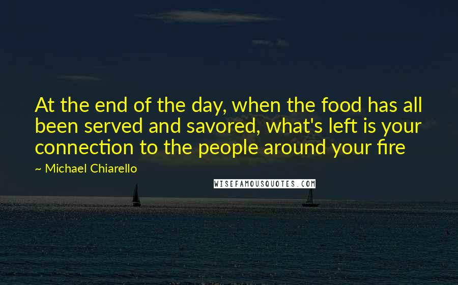 Michael Chiarello quotes: At the end of the day, when the food has all been served and savored, what's left is your connection to the people around your fire