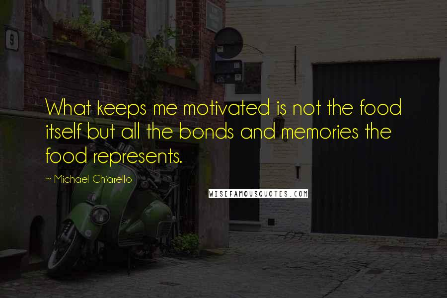 Michael Chiarello quotes: What keeps me motivated is not the food itself but all the bonds and memories the food represents.