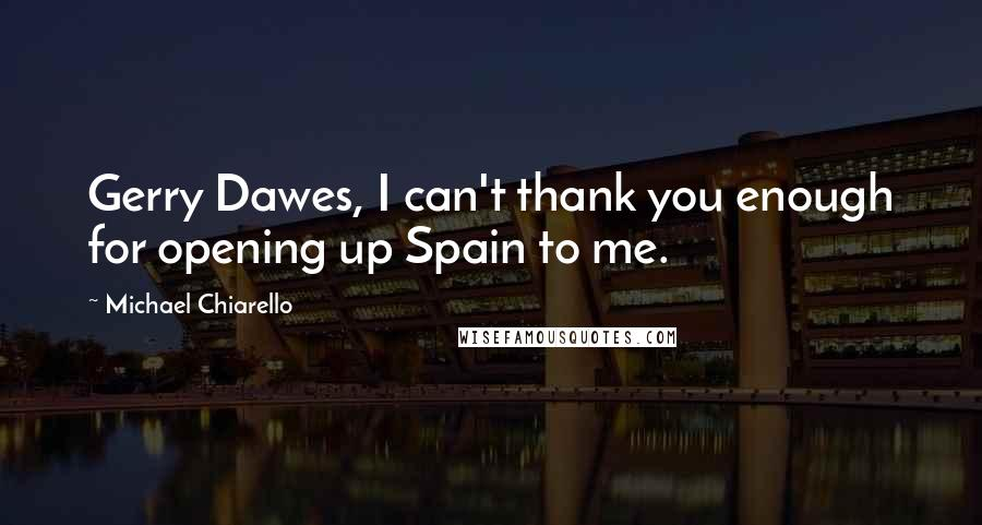 Michael Chiarello quotes: Gerry Dawes, I can't thank you enough for opening up Spain to me.
