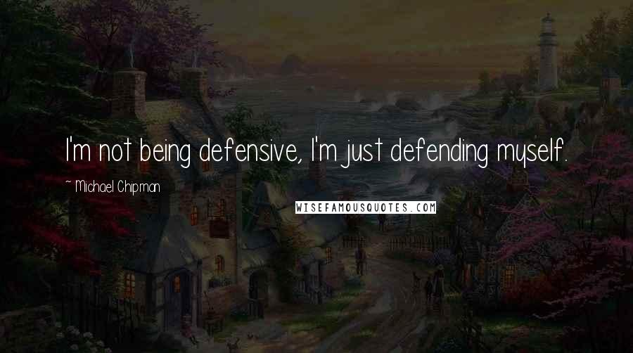 Michael Chipman quotes: I'm not being defensive, I'm just defending myself.
