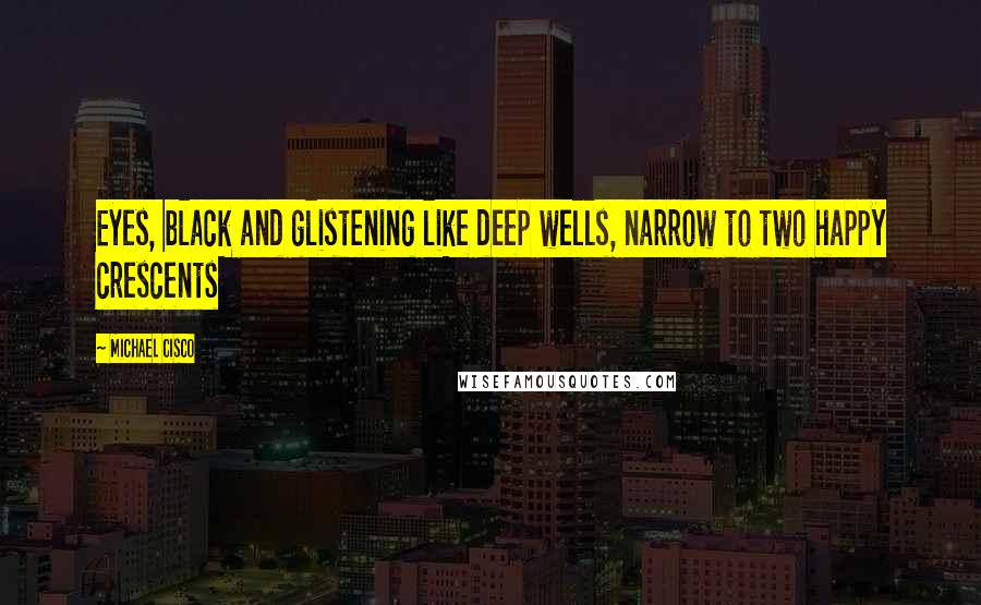 Michael Cisco quotes: Eyes, black and glistening like deep wells, narrow to two happy crescents