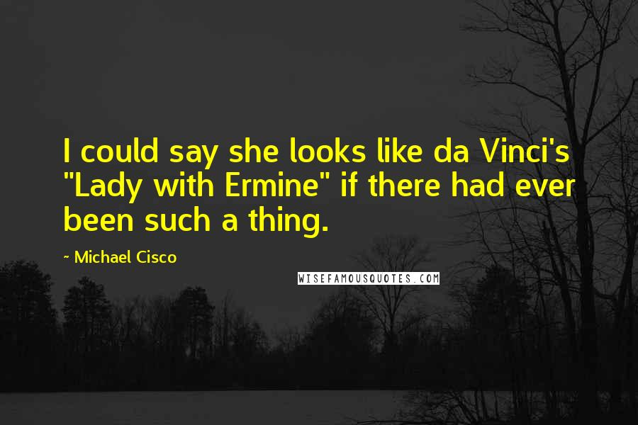 """Michael Cisco quotes: I could say she looks like da Vinci's """"Lady with Ermine"""" if there had ever been such a thing."""