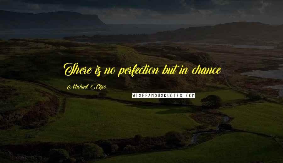 Michael Cisco quotes: There is no perfection but in chance
