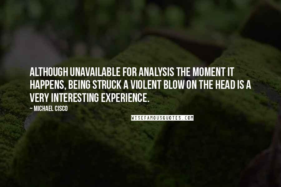 Michael Cisco quotes: Although unavailable for analysis the moment it happens, being struck a violent blow on the head is a very interesting experience.
