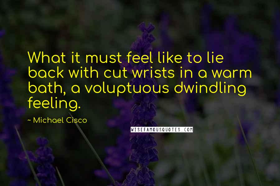 Michael Cisco quotes: What it must feel like to lie back with cut wrists in a warm bath, a voluptuous dwindling feeling.