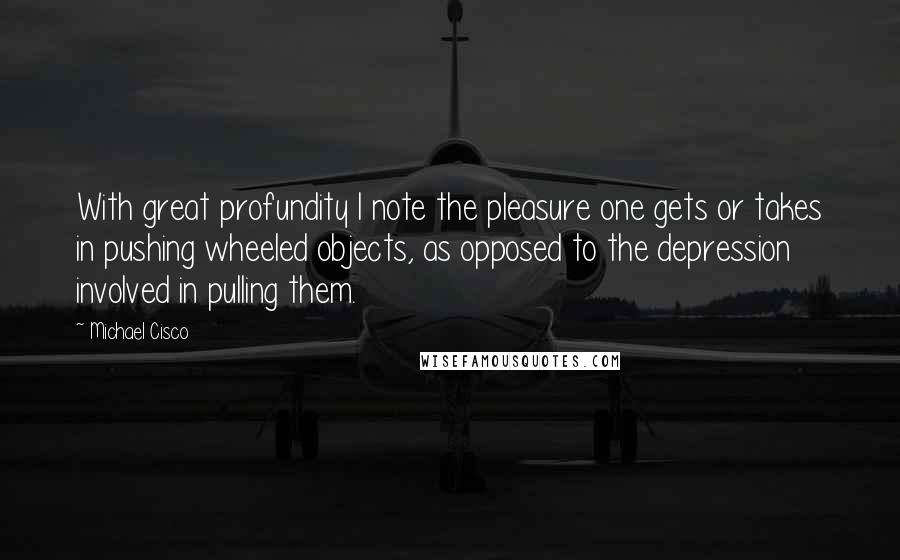 Michael Cisco quotes: With great profundity I note the pleasure one gets or takes in pushing wheeled objects, as opposed to the depression involved in pulling them.