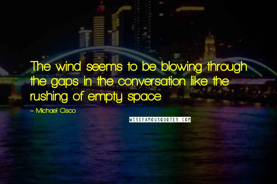 Michael Cisco quotes: The wind seems to be blowing through the gaps in the conversation like the rushing of empty space.