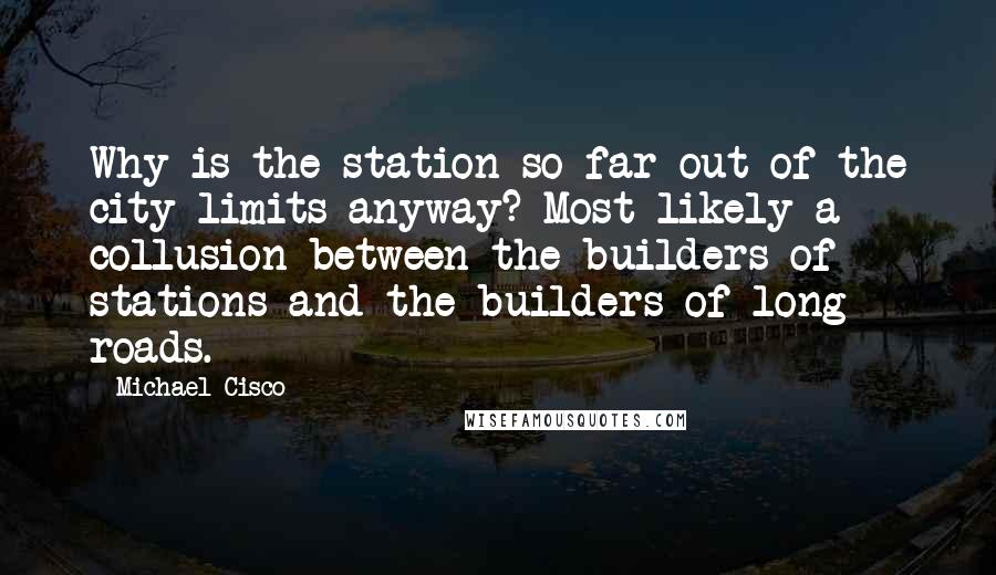 Michael Cisco quotes: Why is the station so far out of the city limits anyway? Most likely a collusion between the builders of stations and the builders of long roads.