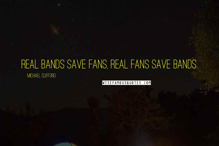 Michael Clifford quotes: Real bands save fans, real fans save bands.