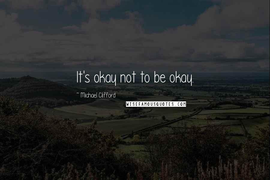 Michael Clifford quotes: It's okay not to be okay.