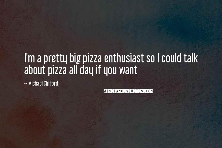 Michael Clifford quotes: I'm a pretty big pizza enthusiast so I could talk about pizza all day if you want