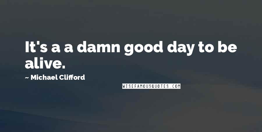 Michael Clifford quotes: It's a a damn good day to be alive.