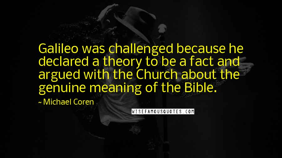 Michael Coren quotes: Galileo was challenged because he declared a theory to be a fact and argued with the Church about the genuine meaning of the Bible.