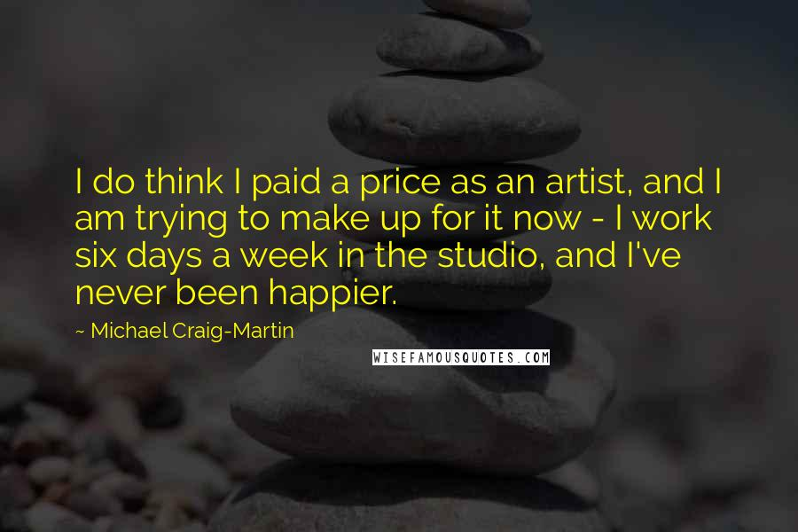 Michael Craig-Martin quotes: I do think I paid a price as an artist, and I am trying to make up for it now - I work six days a week in the studio,