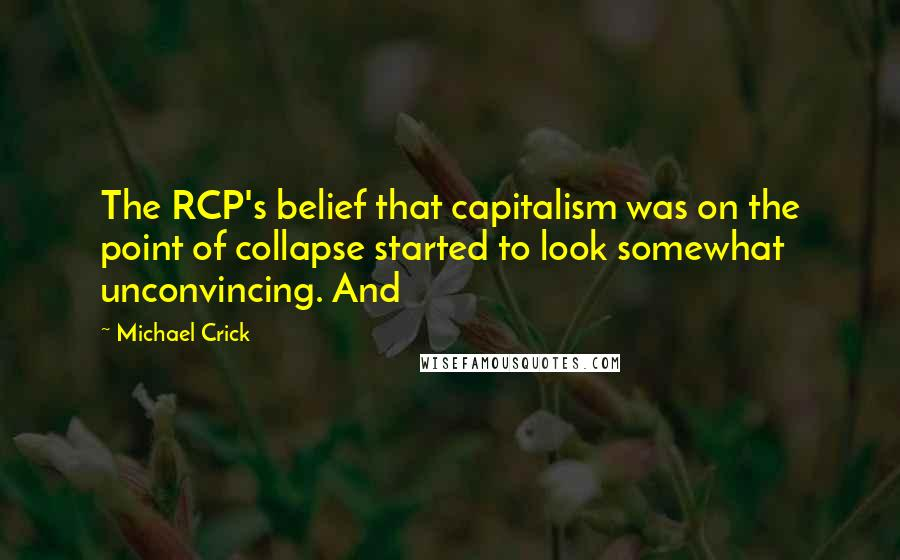 Michael Crick quotes: The RCP's belief that capitalism was on the point of collapse started to look somewhat unconvincing. And