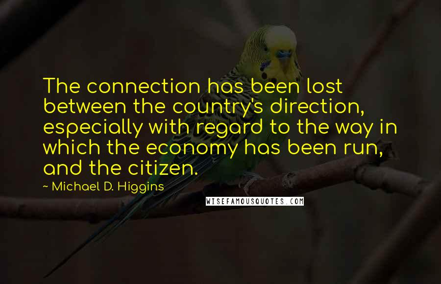 Michael D. Higgins quotes: The connection has been lost between the country's direction, especially with regard to the way in which the economy has been run, and the citizen.