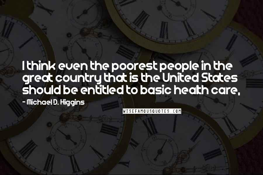 Michael D. Higgins quotes: I think even the poorest people in the great country that is the United States should be entitled to basic health care,