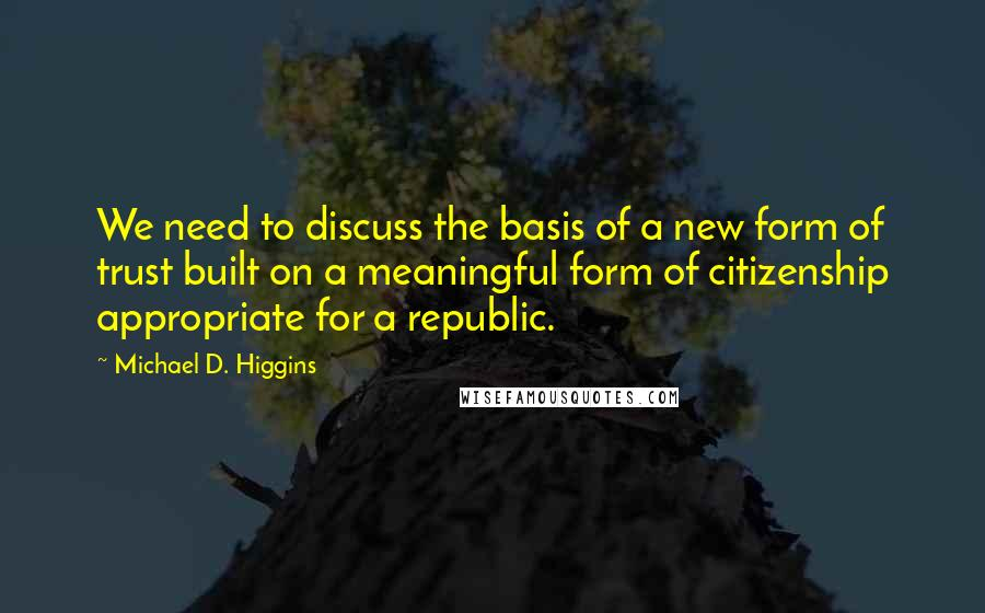 Michael D. Higgins quotes: We need to discuss the basis of a new form of trust built on a meaningful form of citizenship appropriate for a republic.