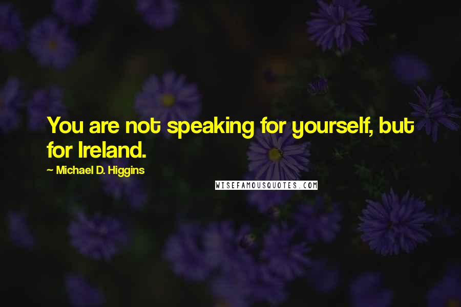 Michael D. Higgins quotes: You are not speaking for yourself, but for Ireland.
