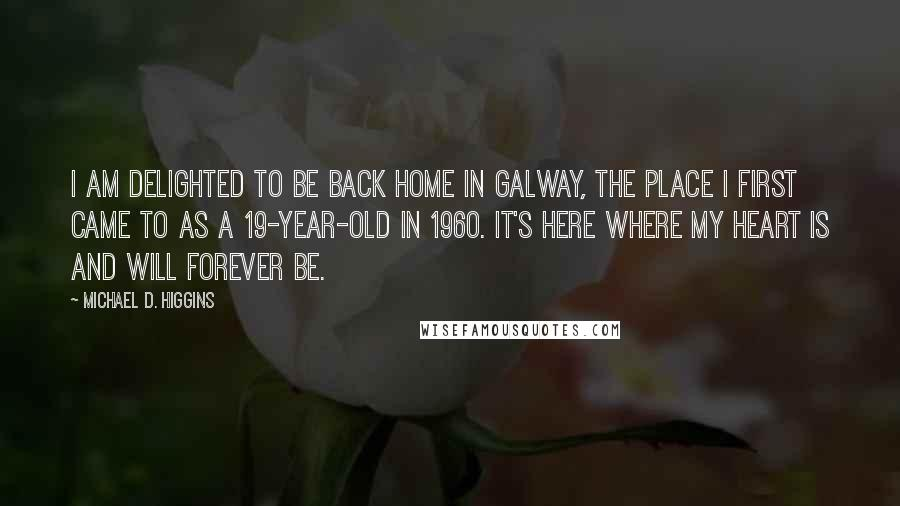 Michael D. Higgins quotes: I am delighted to be back home in Galway, the place I first came to as a 19-year-old in 1960. It's here where my heart is and will forever be.