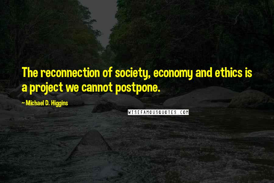 Michael D. Higgins quotes: The reconnection of society, economy and ethics is a project we cannot postpone.