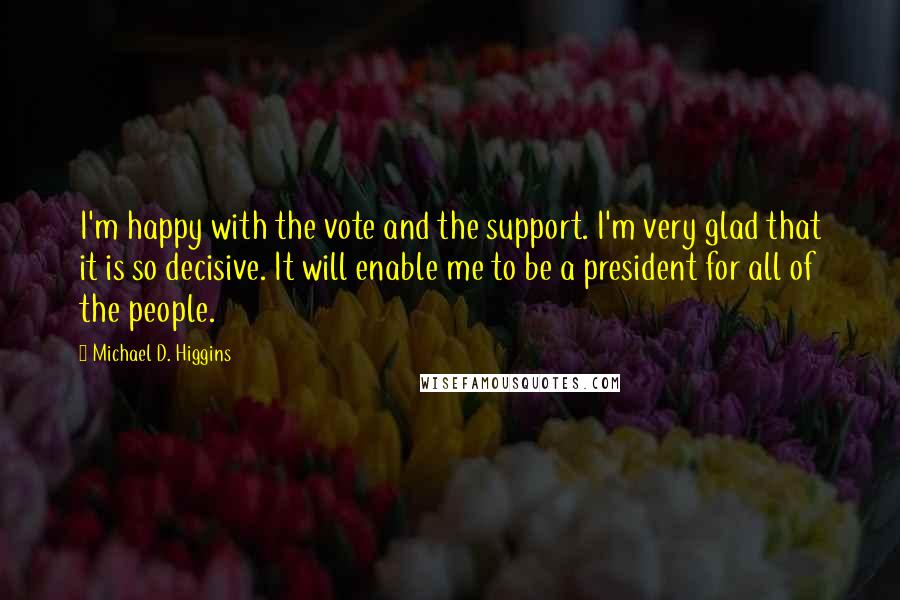 Michael D. Higgins quotes: I'm happy with the vote and the support. I'm very glad that it is so decisive. It will enable me to be a president for all of the people.
