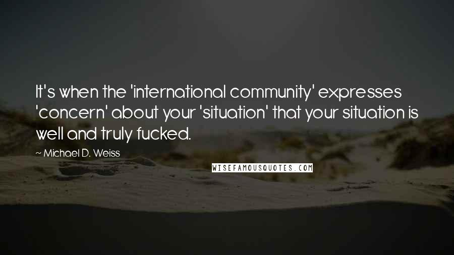 Michael D. Weiss quotes: It's when the 'international community' expresses 'concern' about your 'situation' that your situation is well and truly fucked.