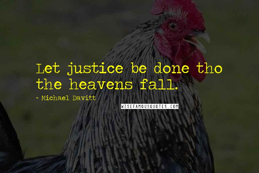 Michael Davitt quotes: Let justice be done tho the heavens fall.