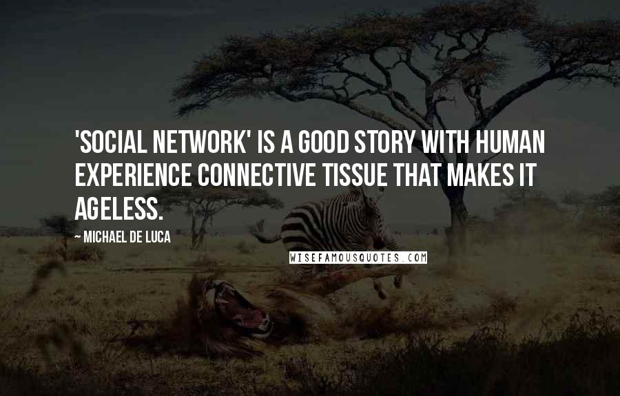 Michael De Luca quotes: 'Social Network' is a good story with human experience connective tissue that makes it ageless.