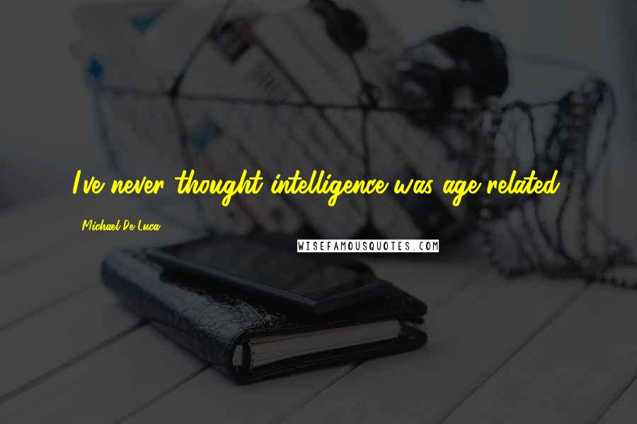 Michael De Luca quotes: I've never thought intelligence was age-related.