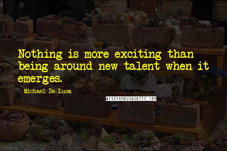Michael De Luca quotes: Nothing is more exciting than being around new talent when it emerges.