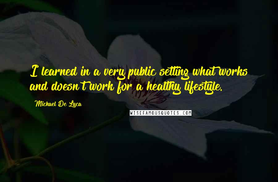 Michael De Luca quotes: I learned in a very public setting what works and doesn't work for a healthy lifestyle.