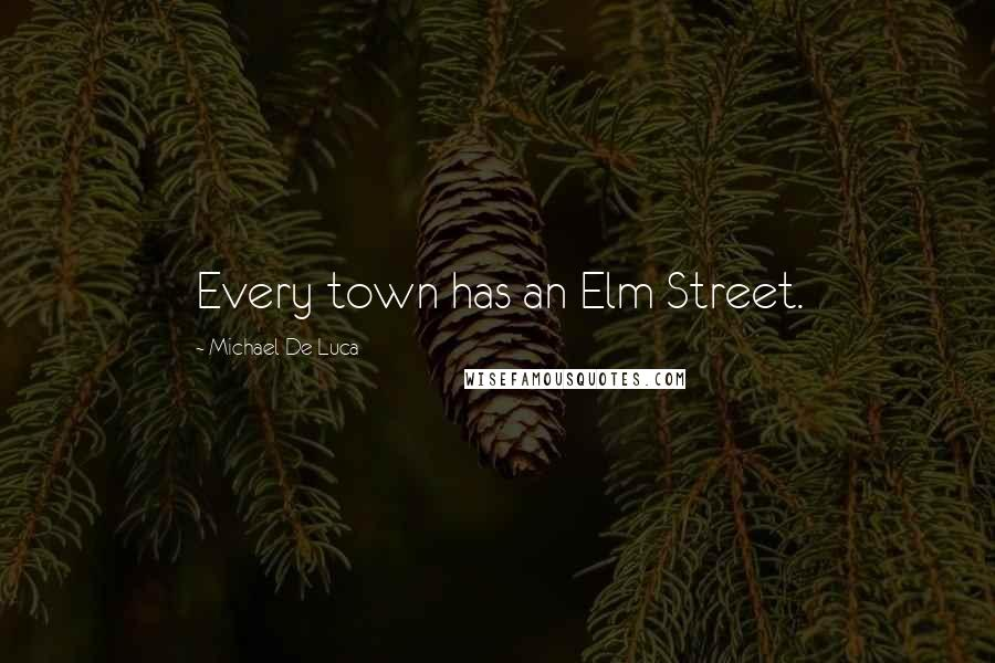 Michael De Luca quotes: Every town has an Elm Street.