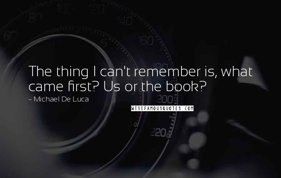 Michael De Luca quotes: The thing I can't remember is, what came first? Us or the book?