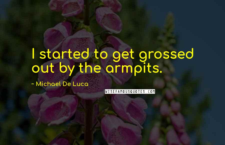 Michael De Luca quotes: I started to get grossed out by the armpits.