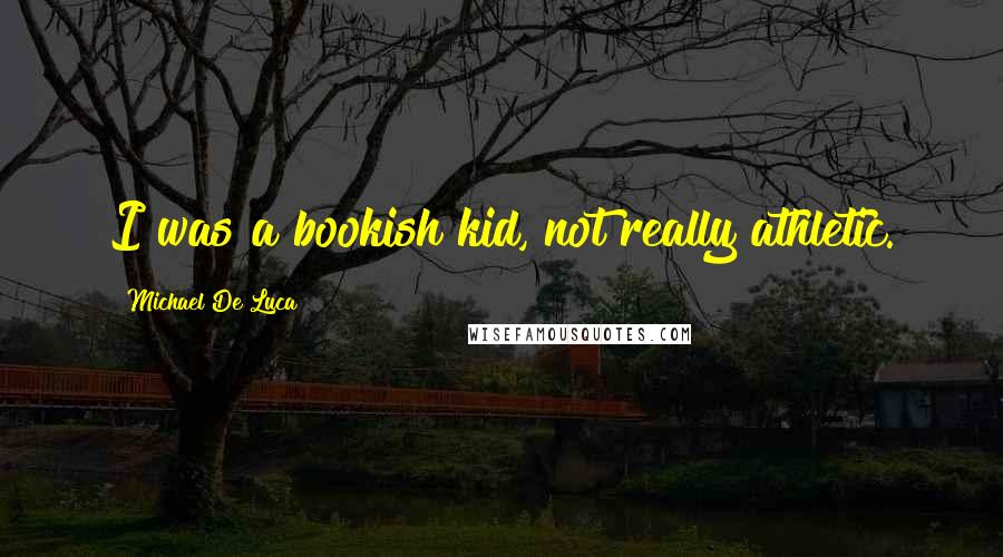 Michael De Luca quotes: I was a bookish kid, not really athletic.