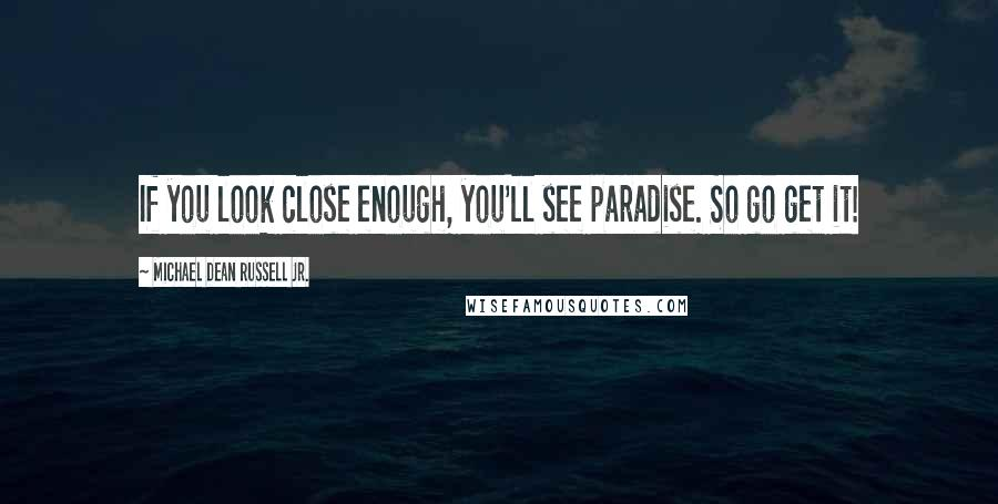 Michael Dean Russell Jr. quotes: If you look close enough, you'll see paradise. So go get it!