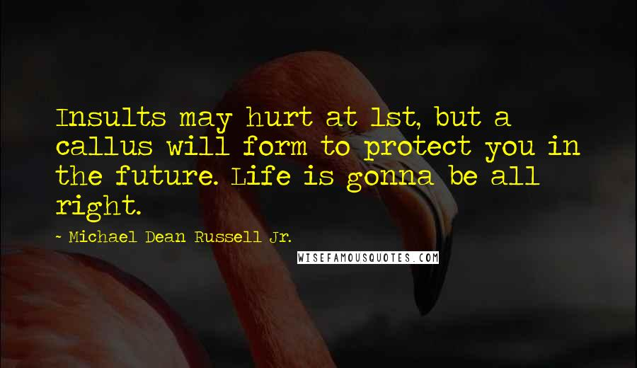 Michael Dean Russell Jr. quotes: Insults may hurt at 1st, but a callus will form to protect you in the future. Life is gonna be all right.