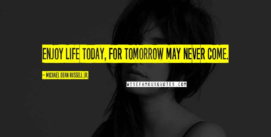 Michael Dean Russell Jr. quotes: Enjoy life today, for tomorrow may never come.