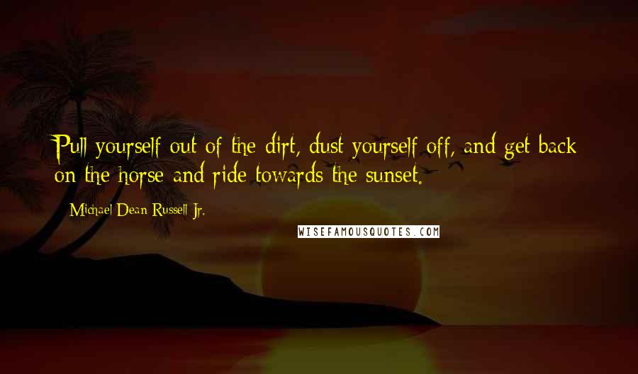 Michael Dean Russell Jr. quotes: Pull yourself out of the dirt, dust yourself off, and get back on the horse and ride towards the sunset.