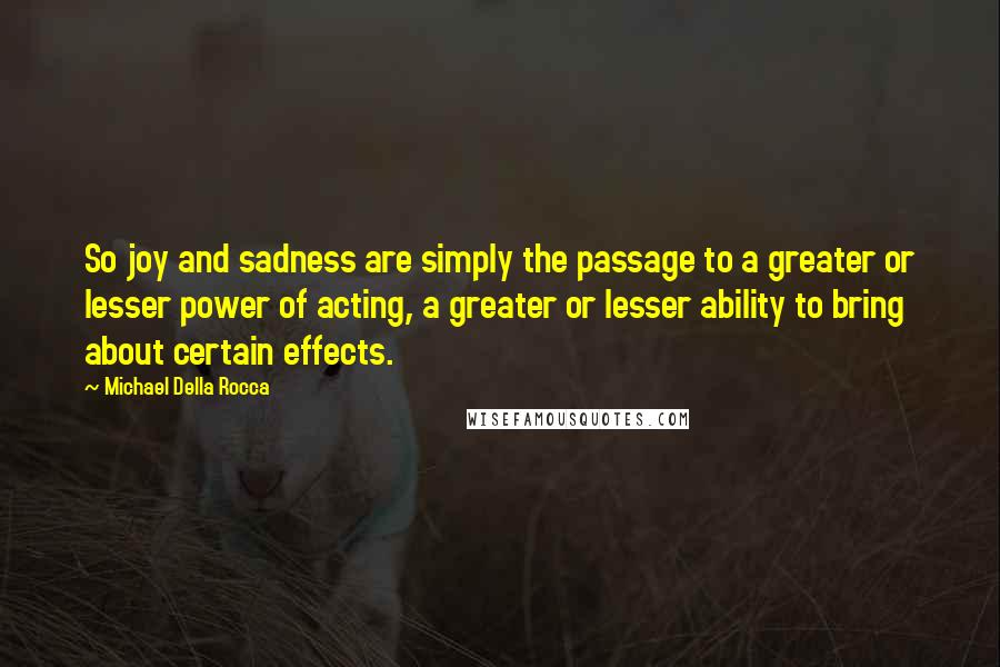 Michael Della Rocca quotes: So joy and sadness are simply the passage to a greater or lesser power of acting, a greater or lesser ability to bring about certain effects.