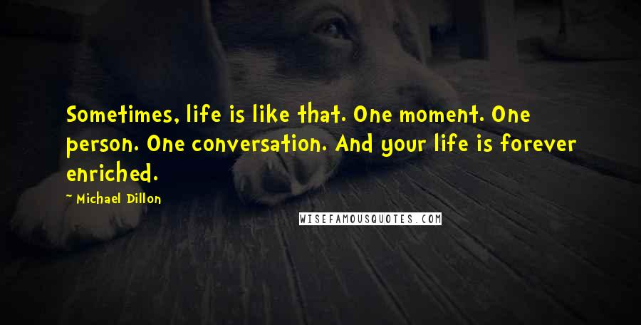 Michael Dillon quotes: Sometimes, life is like that. One moment. One person. One conversation. And your life is forever enriched.