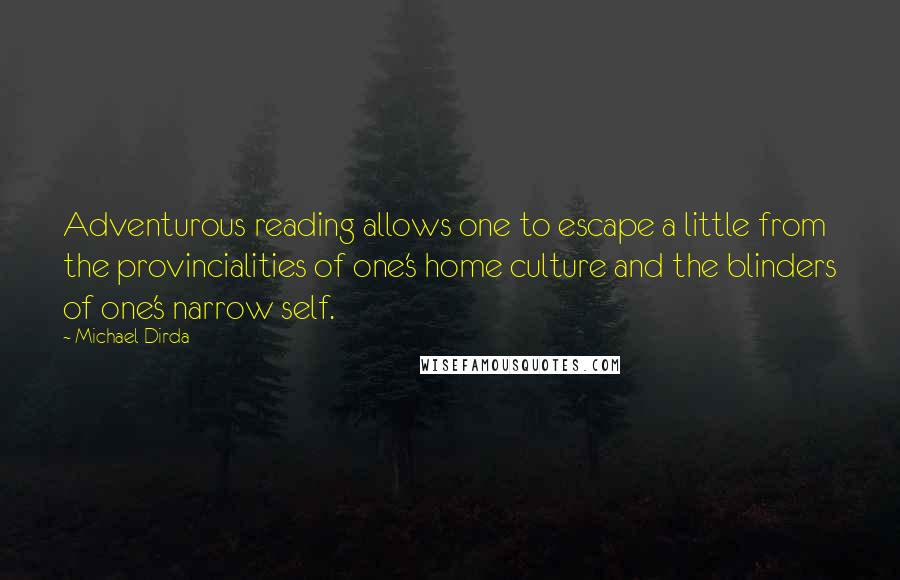 Michael Dirda quotes: Adventurous reading allows one to escape a little from the provincialities of one's home culture and the blinders of one's narrow self.